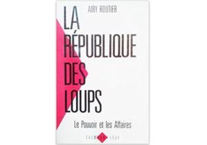 La république des loups : Le pouvoir et les affaires